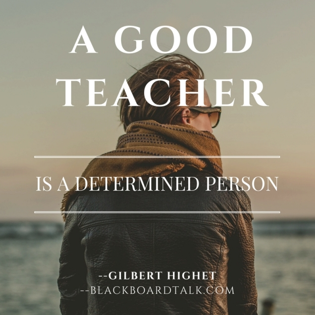 Quote- A good teacher is a determined person- Gilbert Highet