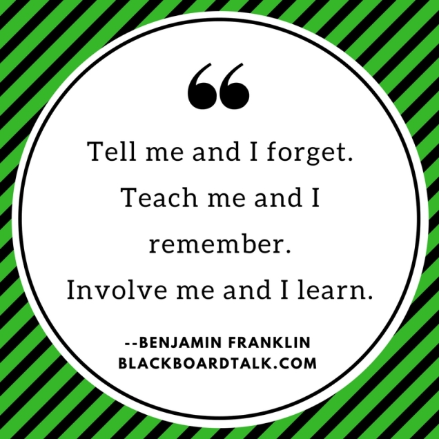 Quote- Tell me and I remember Teach me. Involve me and I learn- Benjamin Franklin