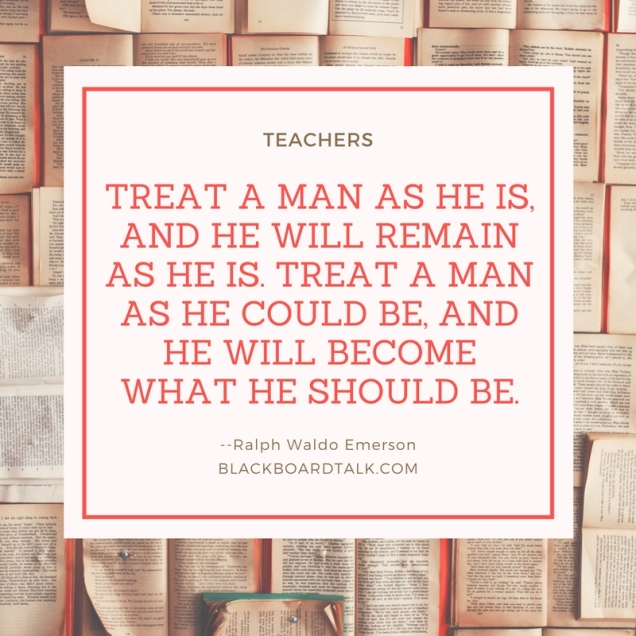 Teaching quote about teaching- treat a man as he is Ralph Waldo Emerson